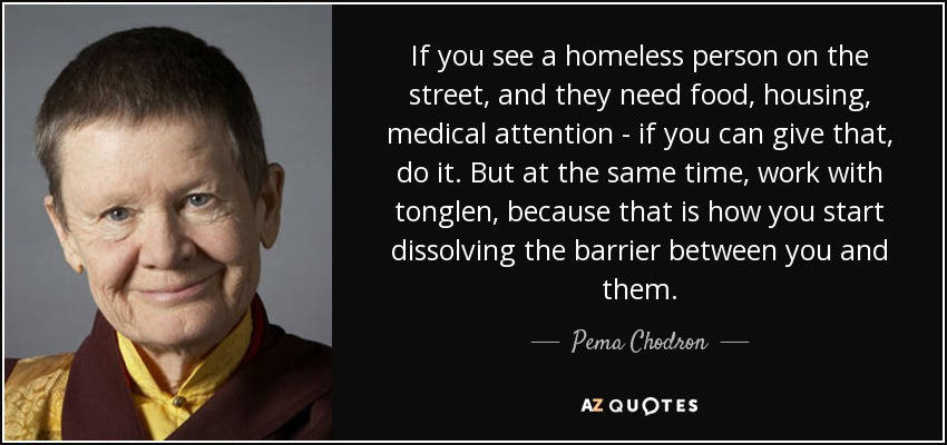 If you see a homeless person on the street, and they need food, housing, medical attention - if you can give that, do it. But at the same time, work with tonglen, because that is how you start dissolving the barrier between you and them. - Pema Chodron
