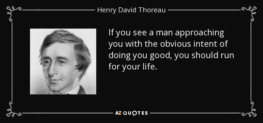 If you see a man approaching you with the obvious intent of doing you good, you should run for your life. - Henry David Thoreau