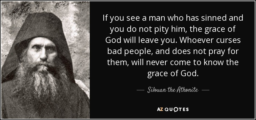 If you see a man who has sinned and you do not pity him, the grace of God will leave you. Whoever curses bad people, and does not pray for them, will never come to know the grace of God. - Silouan the Athonite