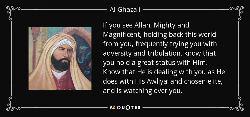 If you see Allah, Mighty and Magnificent, holding back this world from you, frequently trying you with adversity and tribulation, know that you hold a great status with Him. Know that He is dealing with you as He does with His Awliya' and chosen elite, and is watching over you. - Al-Ghazali