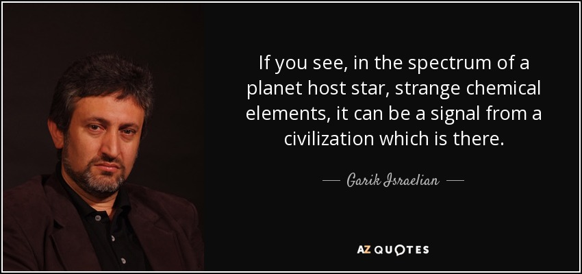 If you see, in the spectrum of a planet host star, strange chemical elements, it can be a signal from a civilization which is there. - Garik Israelian