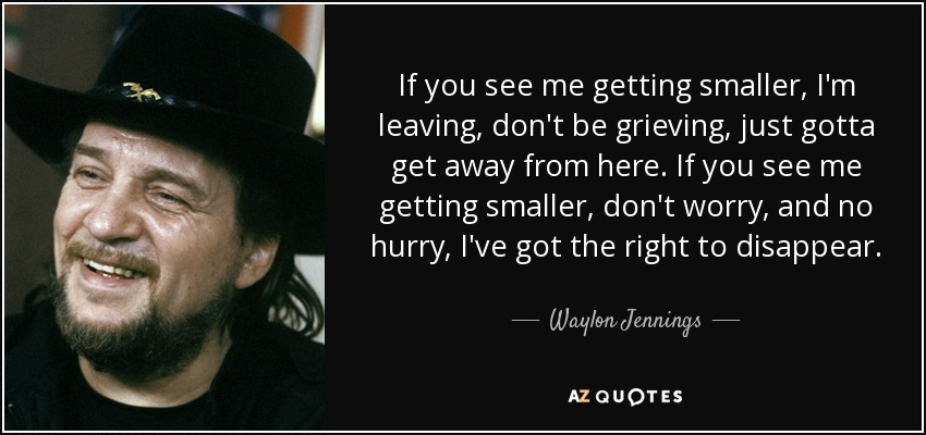 Waylon Jennings Quote If You See Me Getting Smaller Im Leaving