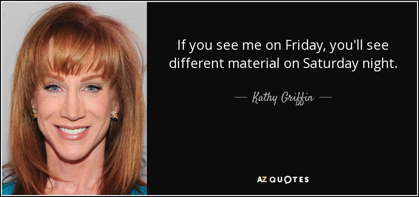 If you see me on Friday, you'll see different material on Saturday night. - Kathy Griffin