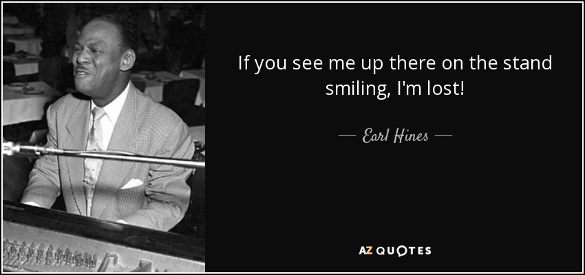 If you see me up there on the stand smiling, I'm lost! - Earl Hines