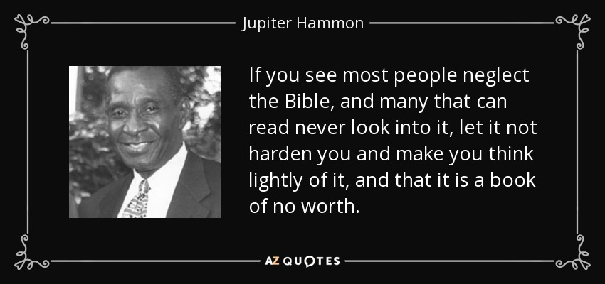If you see most people neglect the Bible, and many that can read never look into it, let it not harden you and make you think lightly of it, and that it is a book of no worth. - Jupiter Hammon