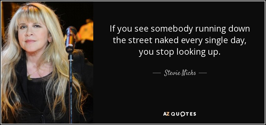 If you see somebody running down the street naked every single day, you stop looking up. - Stevie Nicks