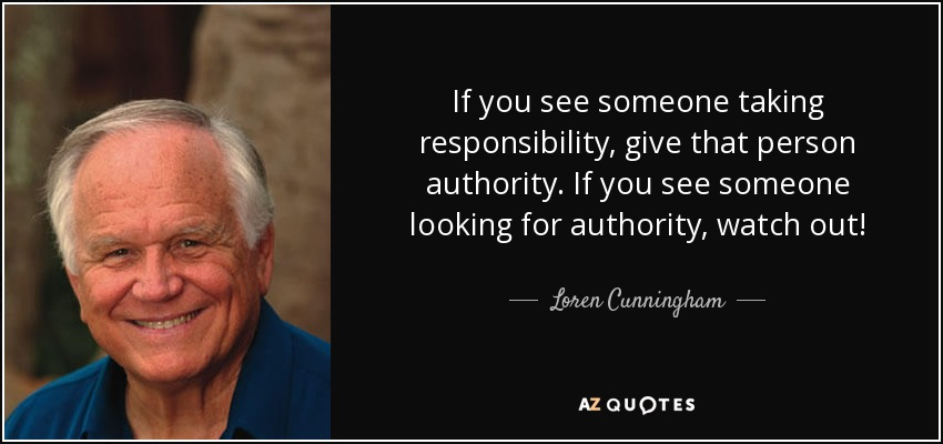 If you see someone taking responsibility, give that person authority. If you see someone looking for authority, watch out! - Loren Cunningham