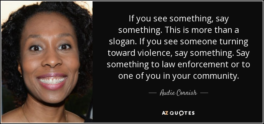 If you see something, say something. This is more than a slogan. If you see someone turning toward violence, say something. Say something to law enforcement or to one of you in your community. - Audie Cornish