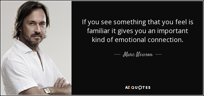 If you see something that you feel is familiar it gives you an important kind of emotional connection. - Marc Newson
