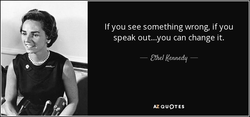 If you see something wrong, if you speak out...you can change it. - Ethel Kennedy
