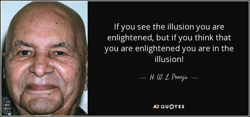 If you see the illusion you are enlightened, but if you think that you are enlightened you are in the illusion! - H. W. L. Poonja