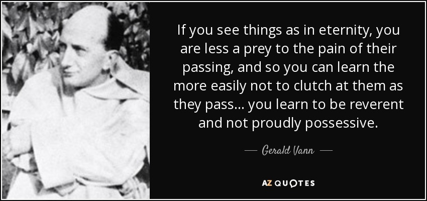 If you see things as in eternity, you are less a prey to the pain of their passing, and so you can learn the more easily not to clutch at them as they pass... you learn to be reverent and not proudly possessive. - Gerald Vann