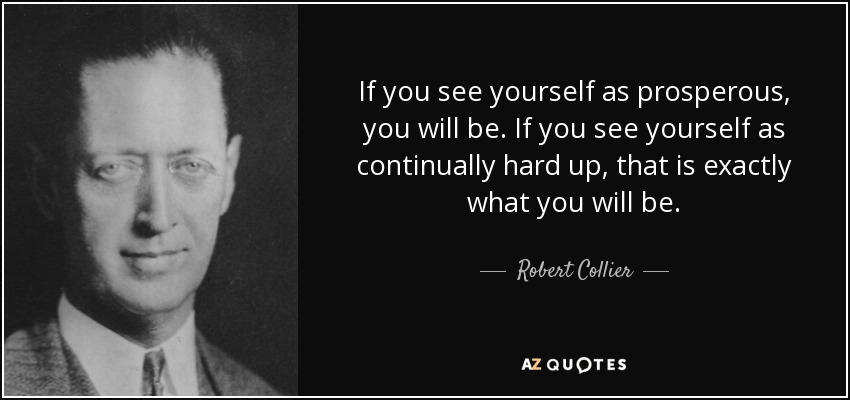 If you see yourself as prosperous, you will be. If you see yourself as continually hard up, that is exactly what you will be. - Robert Collier