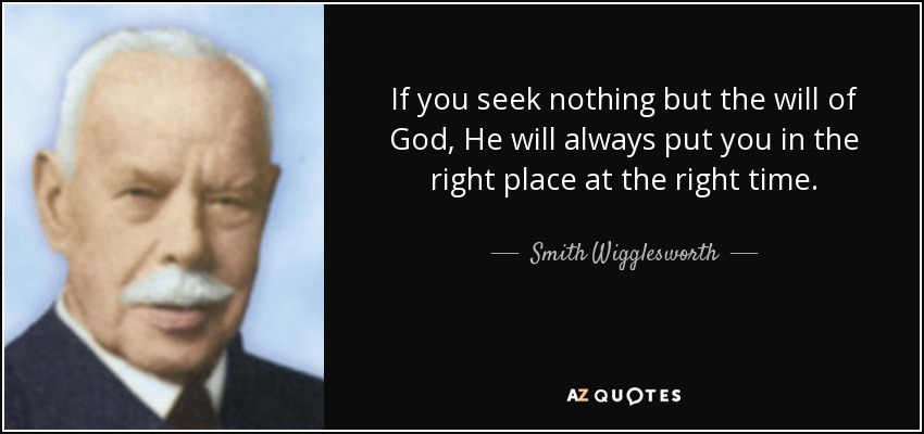 If you seek nothing but the will of God, He will always put you in the right place at the right time. - Smith Wigglesworth
