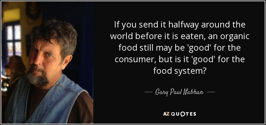 If you send it halfway around the world before it is eaten, an organic food still may be 'good' for the consumer, but is it 'good' for the food system? - Gary Paul Nabhan