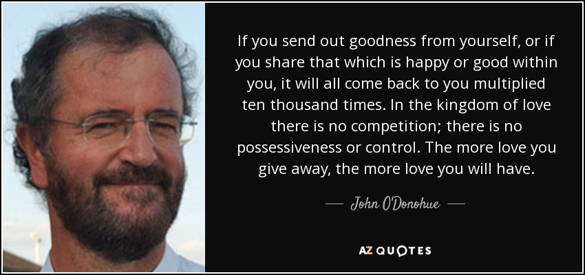 If you send out goodness from yourself, or if you share that which is happy or good within you, it will all come back to you multiplied ten thousand times. In the kingdom of love there is no competition; there is no possessiveness or control. The more love you give away, the more love you will have. - John O'Donohue