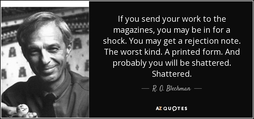 If you send your work to the magazines, you may be in for a shock. You may get a rejection note. The worst kind. A printed form. And probably you will be shattered. Shattered. - R. O. Blechman