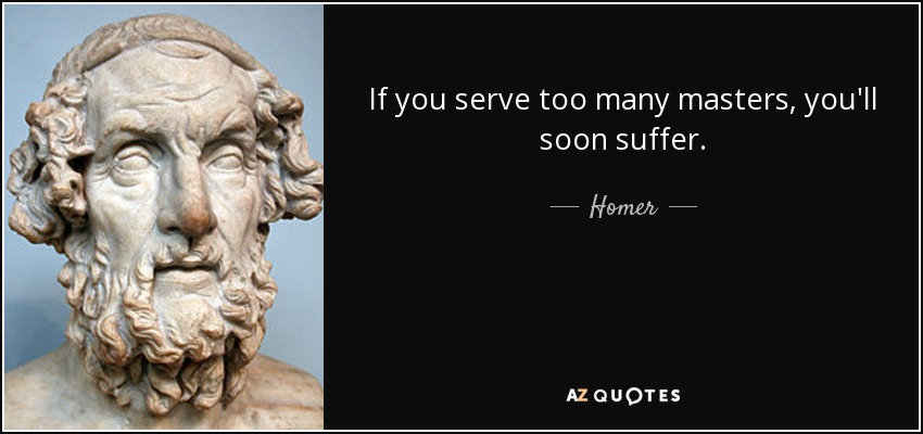 If you serve too many masters, you'll soon suffer. - Homer