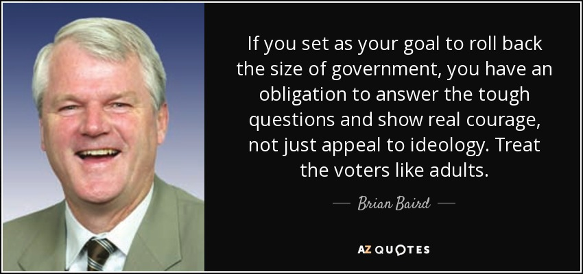 If you set as your goal to roll back the size of government, you have an obligation to answer the tough questions and show real courage, not just appeal to ideology. Treat the voters like adults. - Brian Baird