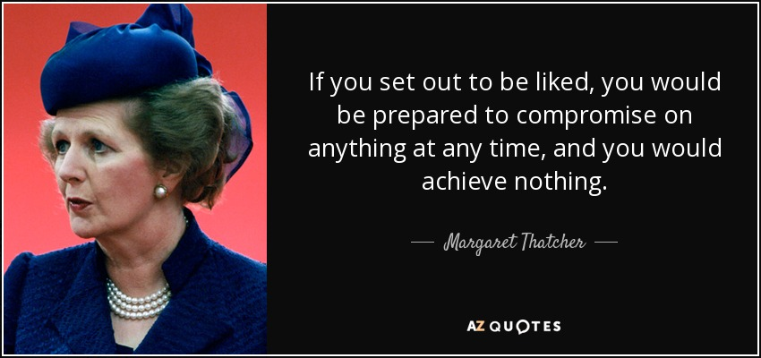 If you set out to be liked, you would be prepared to compromise on anything at any time, and you would achieve nothing. - Margaret Thatcher