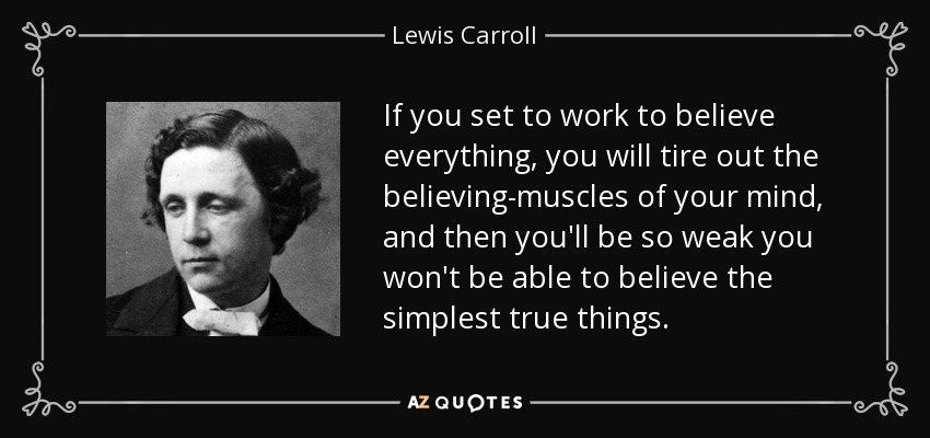 If you set to work to believe everything, you will tire out the believing-muscles of your mind, and then you'll be so weak you won't be able to believe the simplest true things. - Lewis Carroll