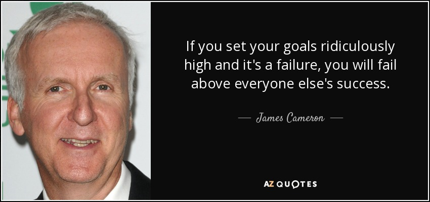 If you set your goals ridiculously high and it's a failure, you will fail above everyone else's success. - James Cameron