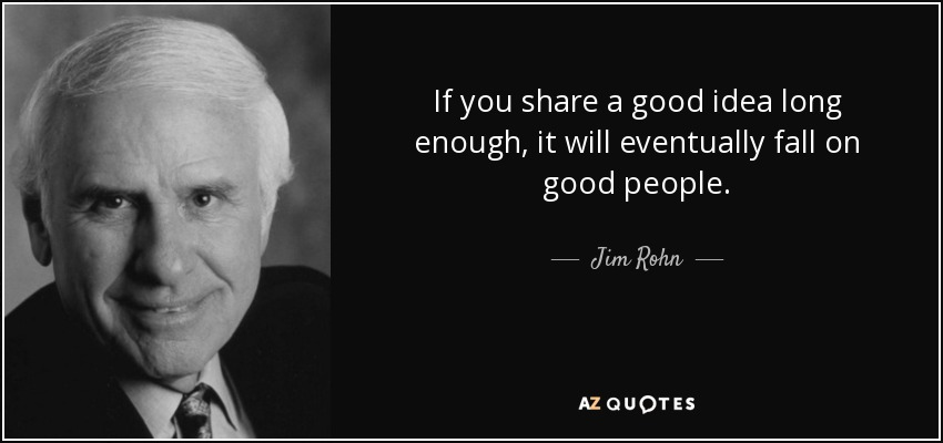 If you share a good idea long enough, it will eventually fall on good people. - Jim Rohn