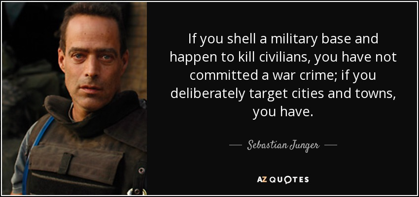 If you shell a military base and happen to kill civilians, you have not committed a war crime; if you deliberately target cities and towns, you have. - Sebastian Junger