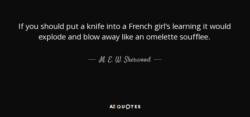 If you should put a knife into a French girl's learning it would explode and blow away like an omelette soufflee. - M. E. W. Sherwood