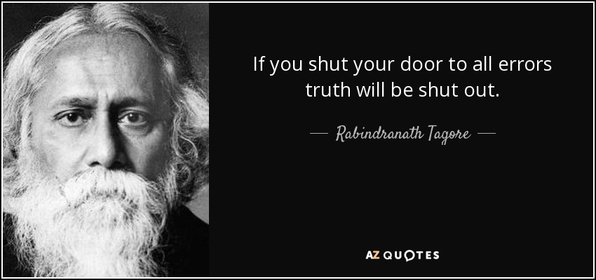 If you shut your door to all errors truth will be shut out. - Rabindranath Tagore
