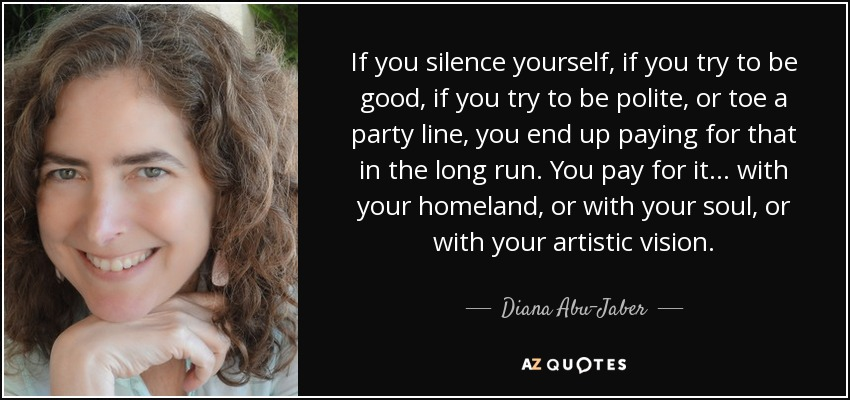 If you silence yourself, if you try to be good, if you try to be polite, or toe a party line, you end up paying for that in the long run. You pay for it... with your homeland, or with your soul, or with your artistic vision. - Diana Abu-Jaber