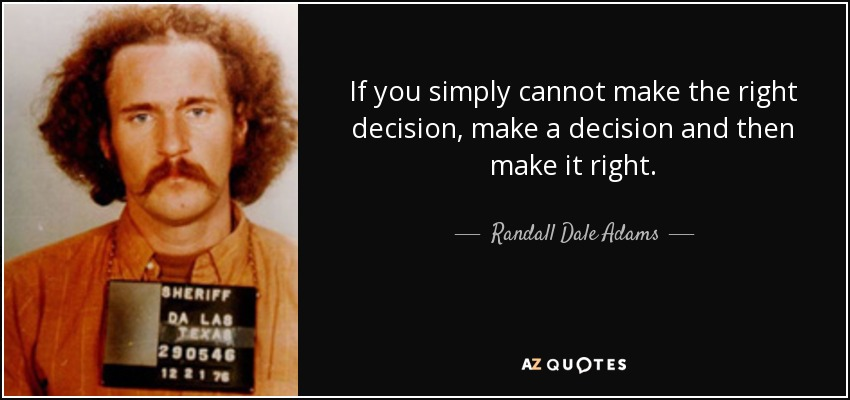 If you simply cannot make the right decision, make a decision and then make it right. - Randall Dale Adams