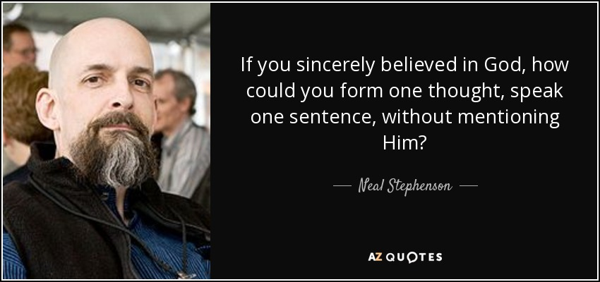 If you sincerely believed in God, how could you form one thought, speak one sentence, without mentioning Him? - Neal Stephenson