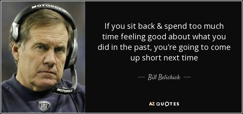 If you sit back & spend too much time feeling good about what you did in the past, you're going to come up short next time - Bill Belichick