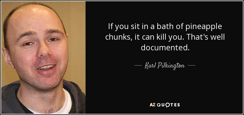 If you sit in a bath of pineapple chunks, it can kill you. That's well documented. - Karl Pilkington