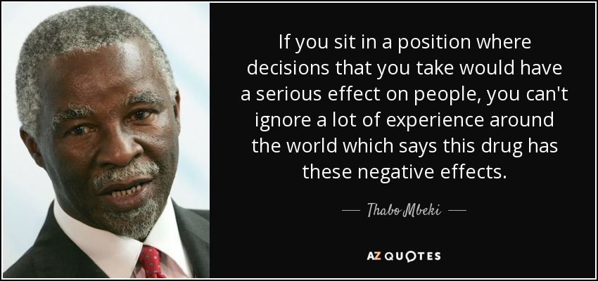 If you sit in a position where decisions that you take would have a serious effect on people, you can't ignore a lot of experience around the world which says this drug has these negative effects. - Thabo Mbeki