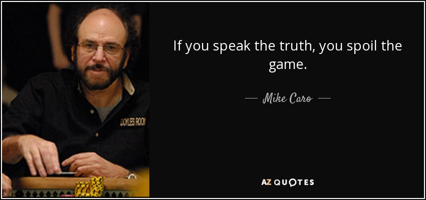 If you speak the truth, you spoil the game. - Mike Caro