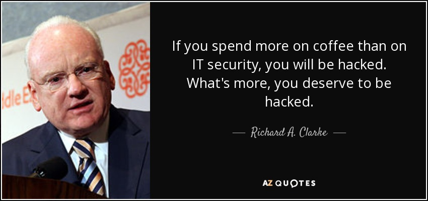 If you spend more on coffee than on IT security, you will be hacked. What's more, you deserve to be hacked. - Richard A. Clarke