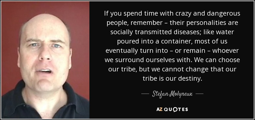 If you spend time with crazy and dangerous people, remember – their personalities are socially transmitted diseases; like water poured into a container, most of us eventually turn into – or remain – whoever we surround ourselves with. We can choose our tribe, but we cannot change that our tribe is our destiny. - Stefan Molyneux