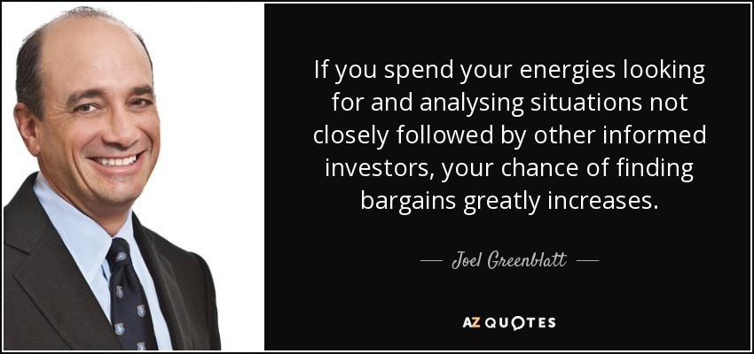 If you spend your energies looking for and analysing situations not closely followed by other informed investors, your chance of finding bargains greatly increases. - Joel Greenblatt