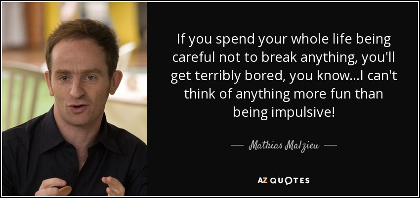 If you spend your whole life being careful not to break anything, you'll get terribly bored, you know...I can't think of anything more fun than being impulsive! - Mathias Malzieu
