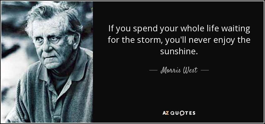 If you spend your whole life waiting for the storm, you'll never enjoy the sunshine. - Morris West