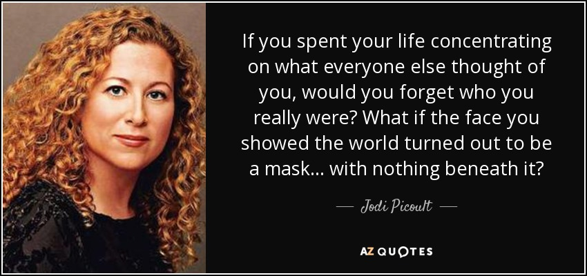 If you spent your life concentrating on what everyone else thought of you, would you forget who you really were? What if the face you showed the world turned out to be a mask... with nothing beneath it? - Jodi Picoult