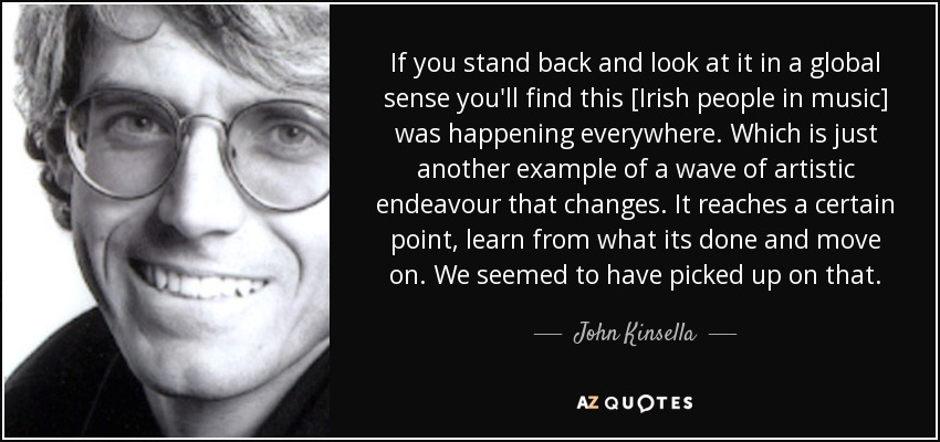 If you stand back and look at it in a global sense you'll find this [Irish people in music] was happening everywhere. Which is just another example of a wave of artistic endeavour that changes. It reaches a certain point, learn from what its done and move on. We seemed to have picked up on that. - John Kinsella