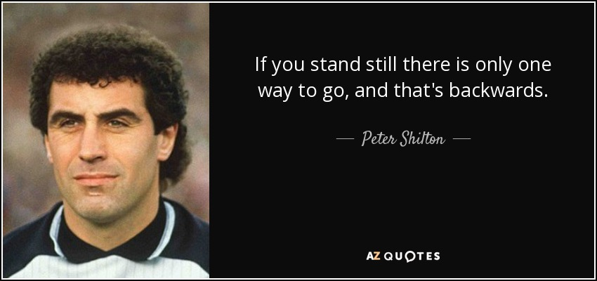 If you stand still there is only one way to go, and that's backwards. - Peter Shilton