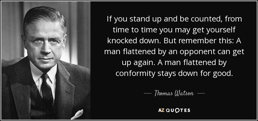 If you stand up and be counted, from time to time you may get yourself knocked down. But remember this: A man flattened by an opponent can get up again. A man flattened by conformity stays down for good. - Thomas Watson, Jr.