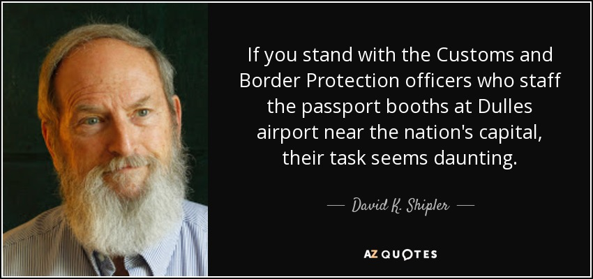 If you stand with the Customs and Border Protection officers who staff the passport booths at Dulles airport near the nation's capital, their task seems daunting. - David K. Shipler