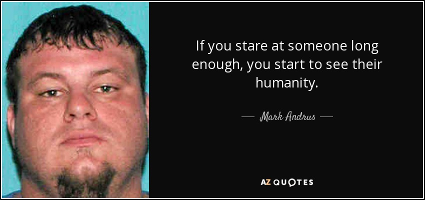 If you stare at someone long enough, you start to see their humanity. - Mark Andrus