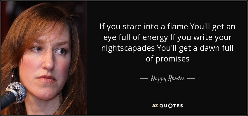 If you stare into a flame You'll get an eye full of energy If you write your nightscapades You'll get a dawn full of promises - Happy Rhodes