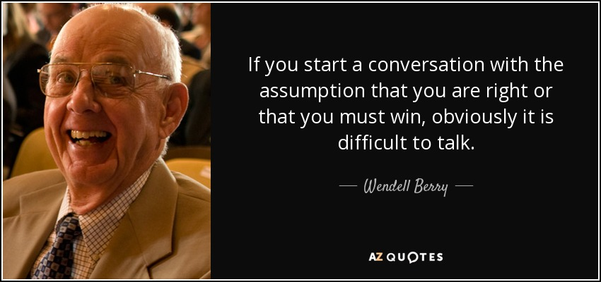 If you start a conversation with the assumption that you are right or that you must win, obviously it is difficult to talk. - Wendell Berry